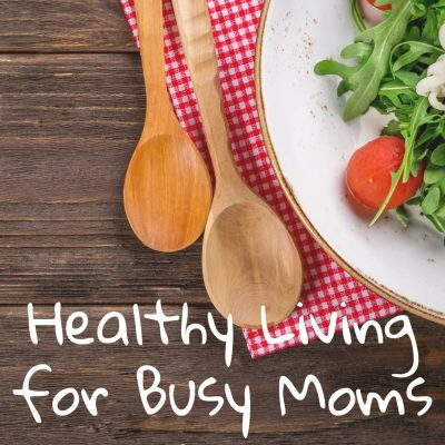 Healthy Living for Busy Moms- 3 tips for Success